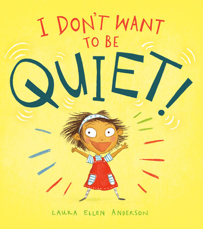 I Don't Want to Be Quiet! by Laura Ellen Anderson
