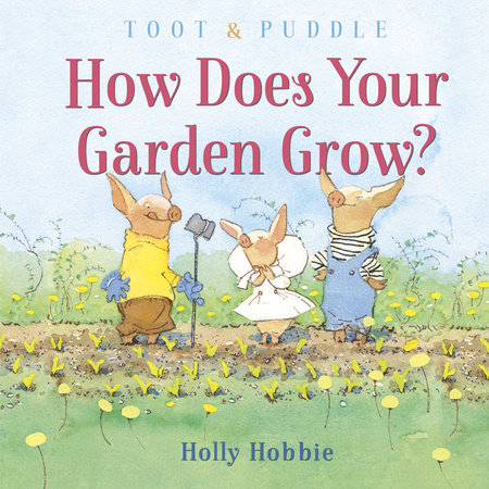 Toot & Puddle: How Does Your Garden Grow? by Holly Hobbie