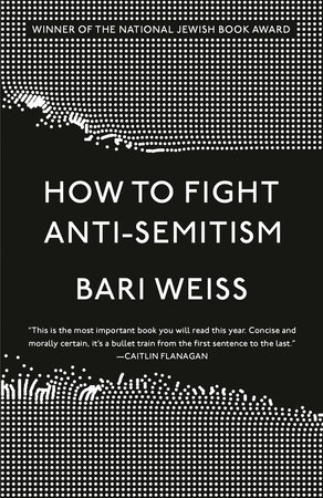 How to Fight Anti-Semitism by Bari Weiss