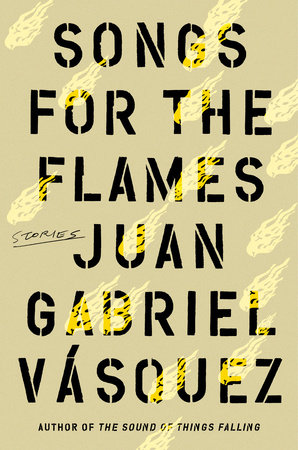 Songs for the Flames by Juan Gabriel Vasquez
