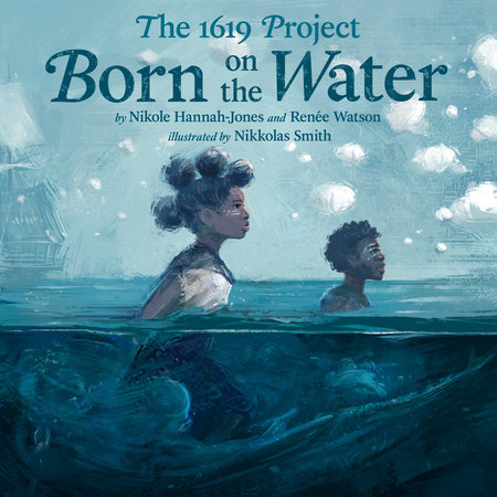 The 1619 Project: Born on the Water by Nikole Hannah-Jones and Renée Watson