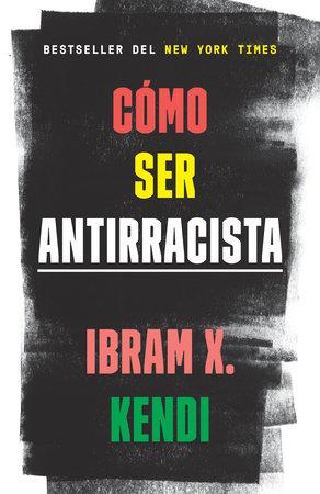 Cómo ser antirracista by Ibram X. Kendi
