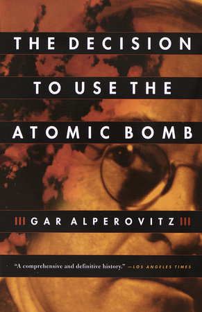 The Decision to Use the Atomic Bomb by Gar Alperovitz