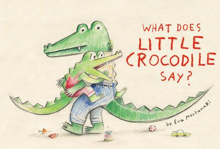 What Does Little Crocodile Say? by Eva Montanari