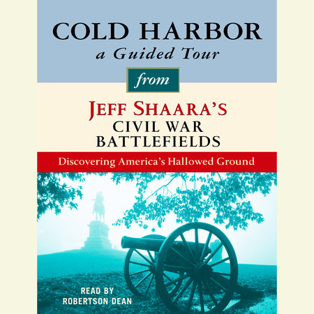 Cold Harbor: A Guided Tour from Jeff Shaara's Civil War Battlefields by Jeff Shaara
