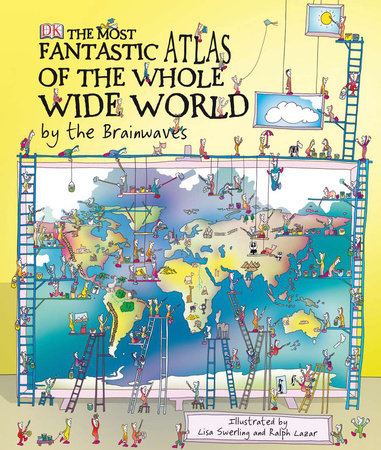 The Most Fantastic Atlas of the Whole Wide World...By The Brainwaves by Ralph Lazar and Lisa Swerling
