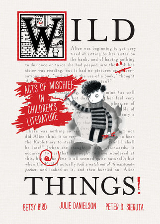 Wild Things! Acts of Mischief in Children's Literature by Betsy Bird, Julie Danielson and Peter Sieruta