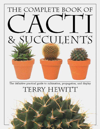 The Complete Book of Cacti & Succulents by Terry Hewitt