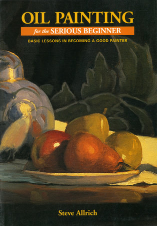 Oil Painting for the Serious Beginner by Steve Allrich