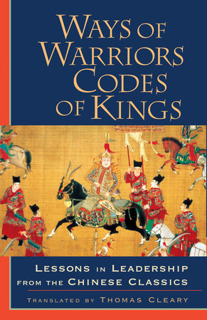 Ways of Warriors, Codes of Kings: Lessons in Leadership from the Chinese Classic by