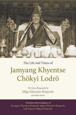 The Life and Times of Jamyang Khyentse Chökyi Lodrö by Dilgo Khyentse Rinpoche and Orgyen Tobgyal