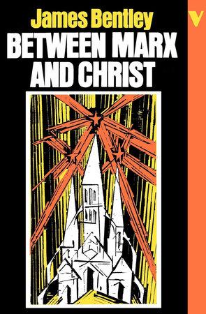 Between Marx and Christ by James Bentley