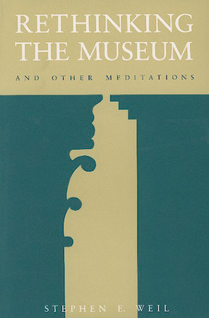 Rethinking the Museum and Other Meditations by Stephen E. Weil