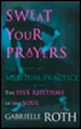 Sweat Your Prayers by Gabrielle Roth