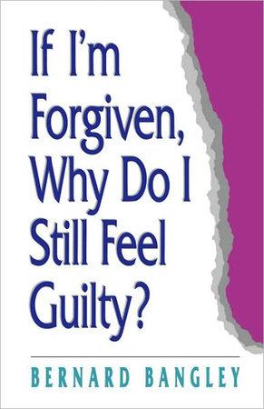 If I'm Forgiven, Why Do I Still Feel Guilty? by Bernard Bangley