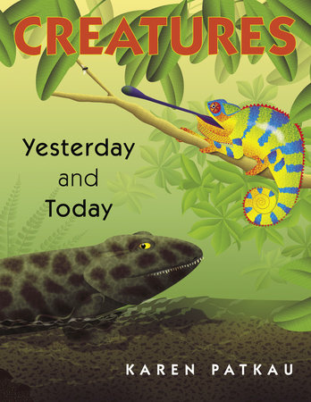 Creatures Yesterday and Today by Karen Patkau