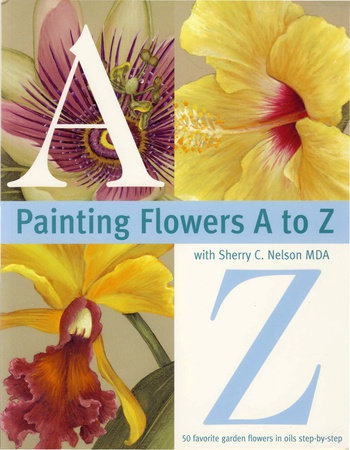 Painting Flowers A to Z with Sherry C. Nelson, MDA by Sherry Nelson