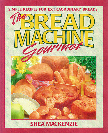 The Bread Machine Gourmet by Shea MacKenzie