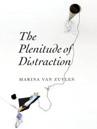 The Plenitude of Distraction by Marina Van Zuylen