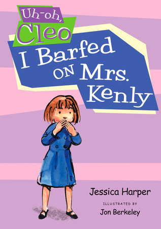 Uh-oh Cleo: I Barfed on Mrs. Kenly by Jessica Harper; Illustrated by Jon Berkeley