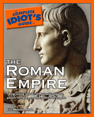 The Complete Idiot's Guide to the Roman Empire by Eric Nelson