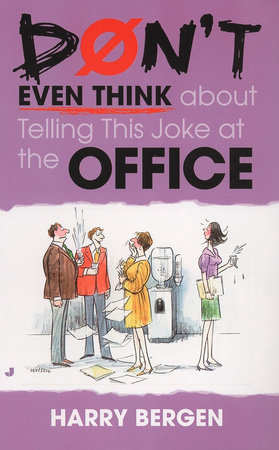 Don't Even Think About Telling This Joke at the Office by Harry Bergen