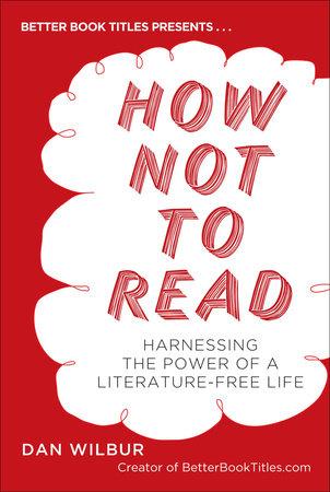 How Not to Read by Dan Wilbur