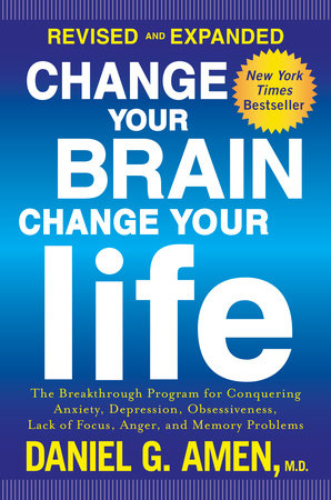 Change Your Brain, Change Your Life (Revised and Expanded) by Daniel G   Amen, M D  | PenguinRandomHouse com: Books