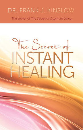 The Secret of Instant Healing by Frank J. Kinslow, Dr.