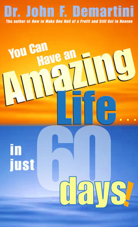 You Can Have An Amazing Life In Just 60 Days! by Dr. John F. Demartini