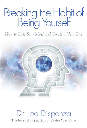 Breaking the Habit of Being Yourself by Joe Dispenza, Dr.