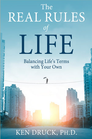 The Real Rules of Life by Ken Druck, Ph.D.