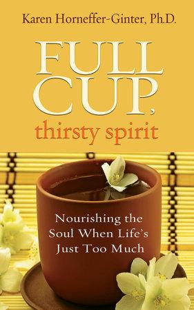 Full Cup, Thirsty Spirit by Karen Horneffer-Ginter, Ph.D.