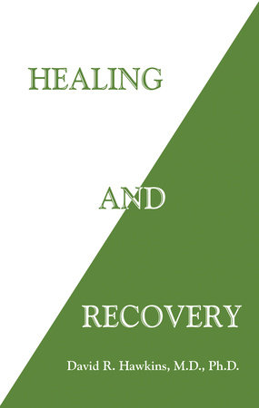 Healing and Recovery by David R. Hawkins, M.D., Ph.D.