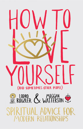 How to Love Yourself (and Sometimes Other People) by Meggan Watterson and Lodro Rinzler