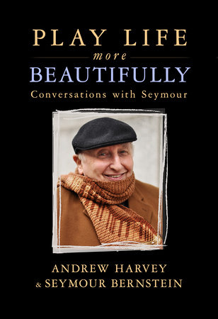 Play Life More Beautifully by Andrew Harvey and Seymour Bernstein