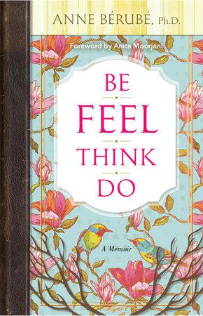 Be Feel Think Do by Anne Berube, Ph.D.
