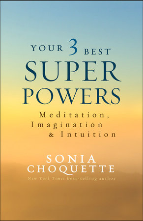 Your 3 Best Super Powers by Sonia Choquette, Ph.D.