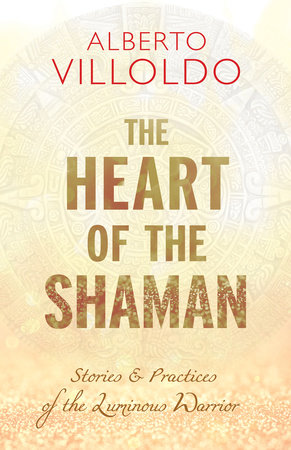 The Heart of the Shaman by Alberto Villoldo