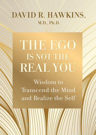 The Ego Is Not the Real You by David R. Hawkins, M.D., Ph.D.