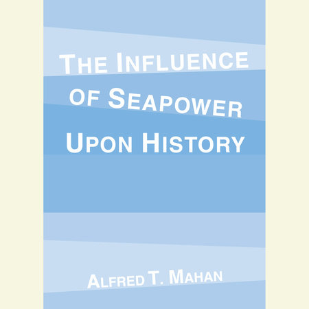 The Influence of Seapower Upon History by Alfred T. Mahan