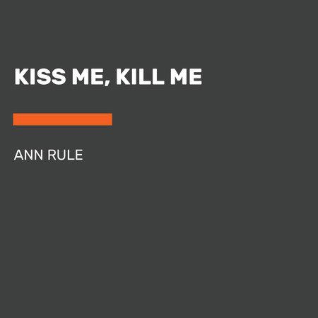 Kiss Me, Kill Me by Ann Rule