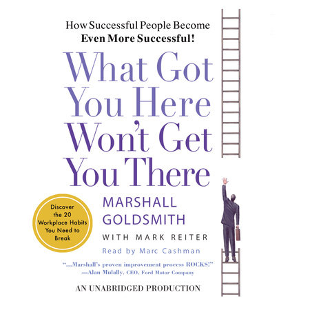What Got You Here Won't Get You There by Marshall Goldsmith and Mark Reiter