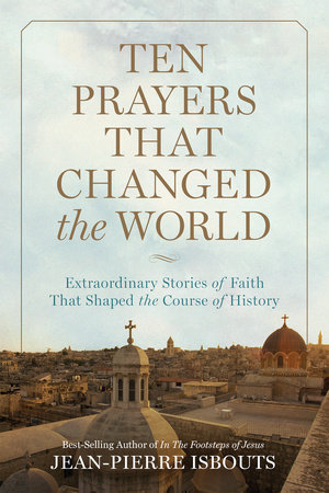 Ten Prayers That Changed the World by Jean-Pierre Isbouts |  PenguinRandomHouse com: Books