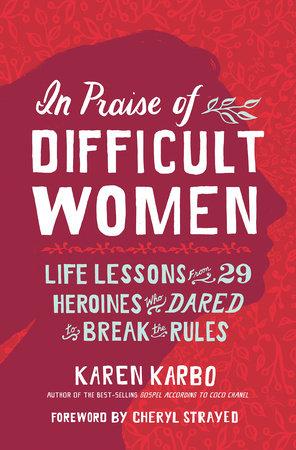 In Praise of Difficult Women by Karen Karbo | PenguinRandomHouse com: Books