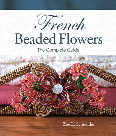 French Beaded Flowers - The Complete Guide by Zoe L. Schneider