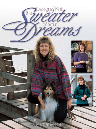 Design & Knit the Sweater of Your Dreams by J. Marsha Michler