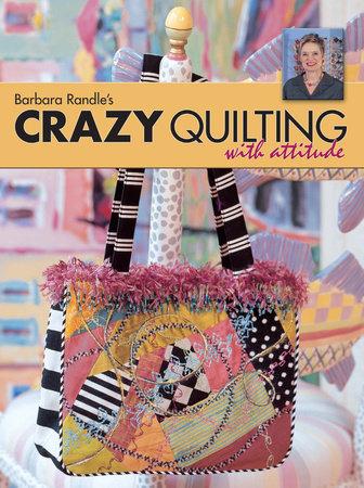 Barbara Randle's Crazy Quilting With Attitude by Barbara Randle