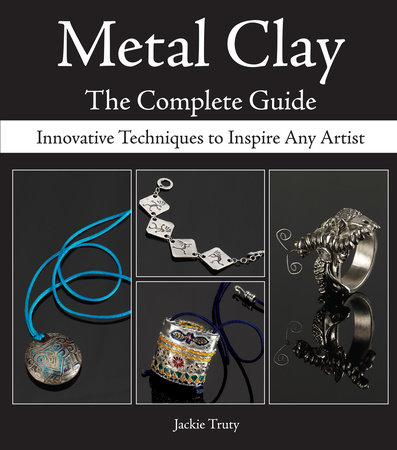 Metal Clay - The Complete Guide by Jackie Truty
