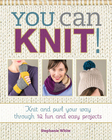 You Can Knit! by Stephanie White